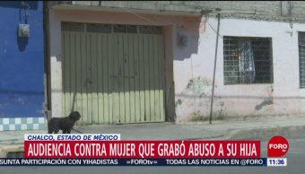 Audiencia contra mujer que grabó abuso a su hija en Chalco, Edomex
