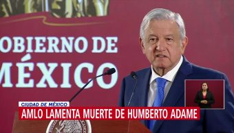 AMLO lamenta muerte de Humberto Adame