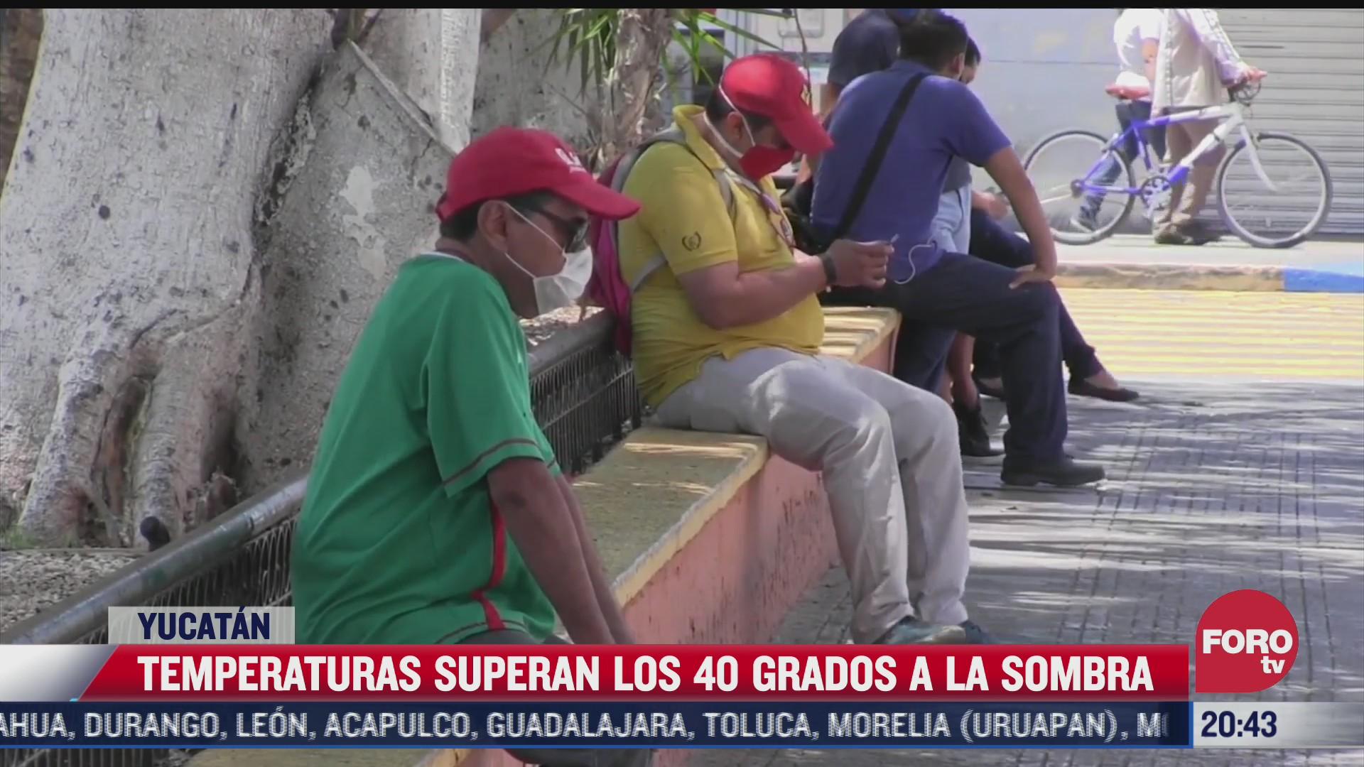 temperaturas superan los 40 grados en yucatan