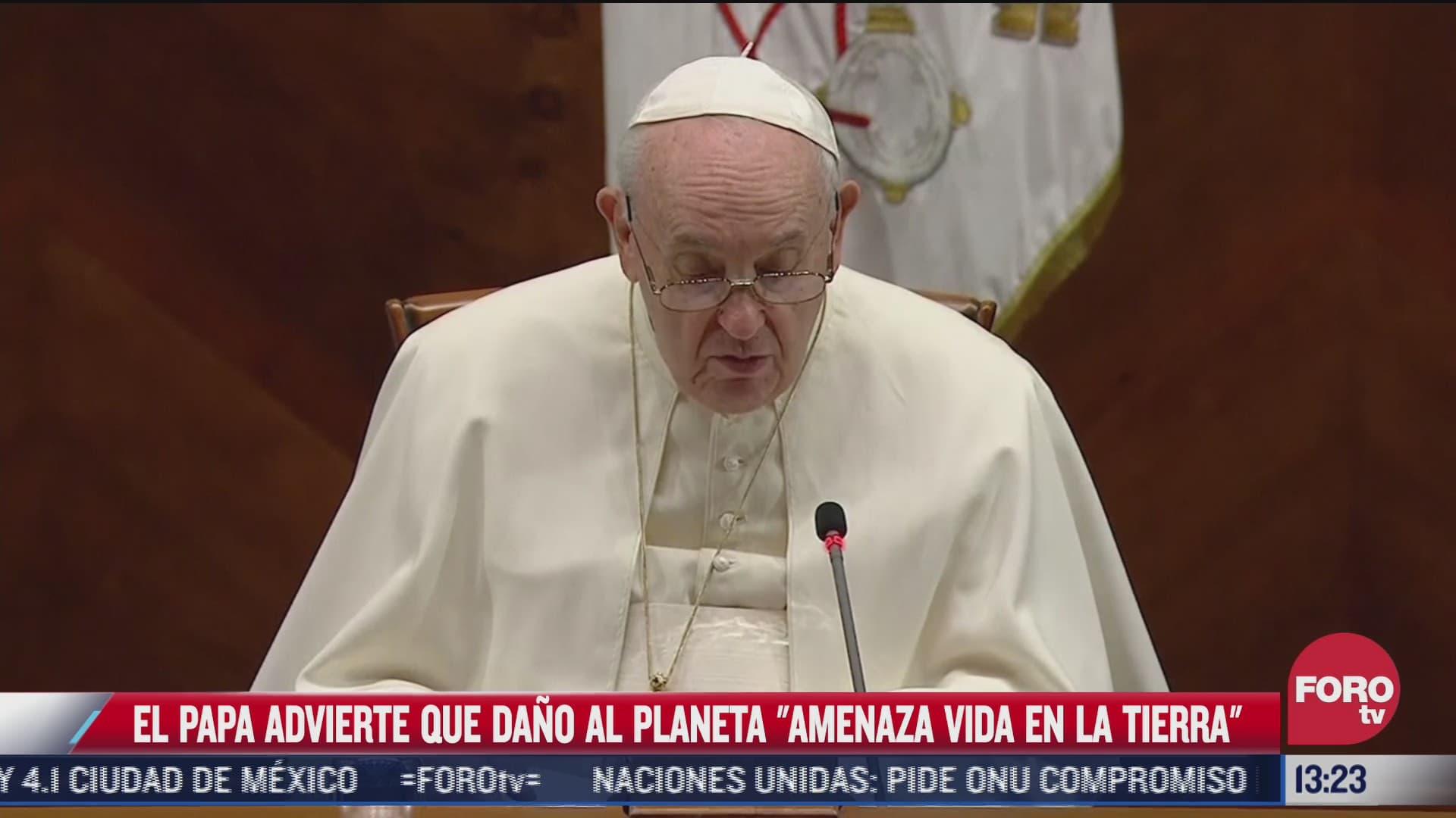 papa advierte que la humanidad amenaza a la vida en la tierra